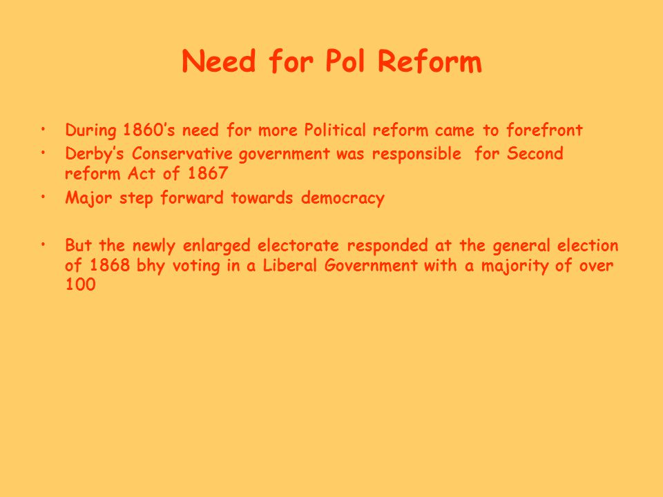 Need for Pol Reform During 1860's need for more Political reform came to forefront Derby's Conservative government was responsible for Second reform A