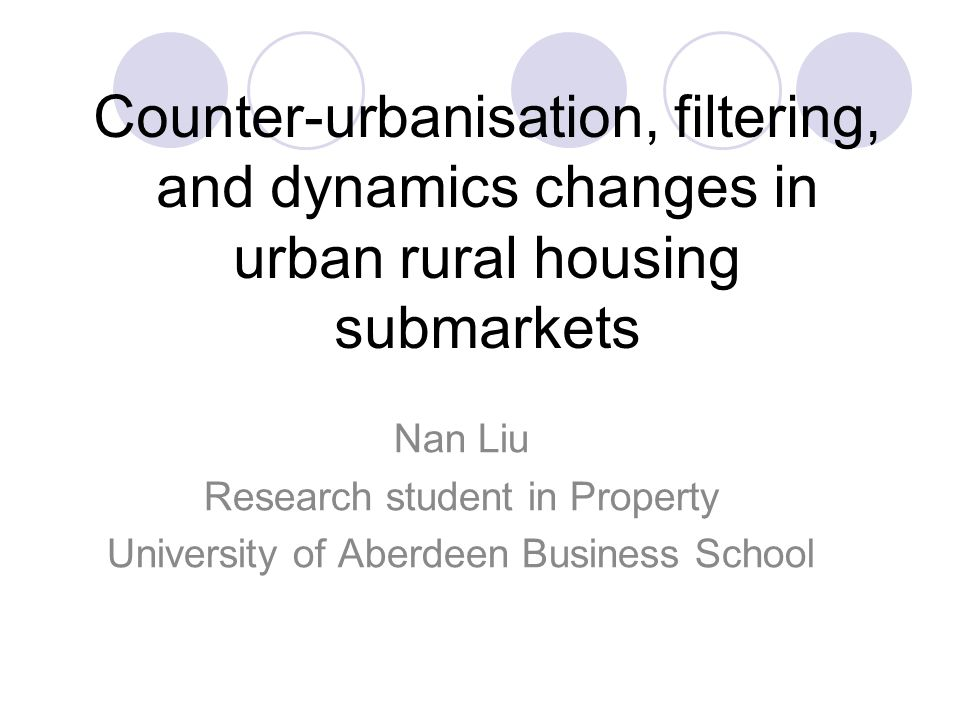 Counter-urbanisation, filtering, and dynamics changes in urban rural housing submarkets Nan Liu Research student in Property University of Aberdeen Business School