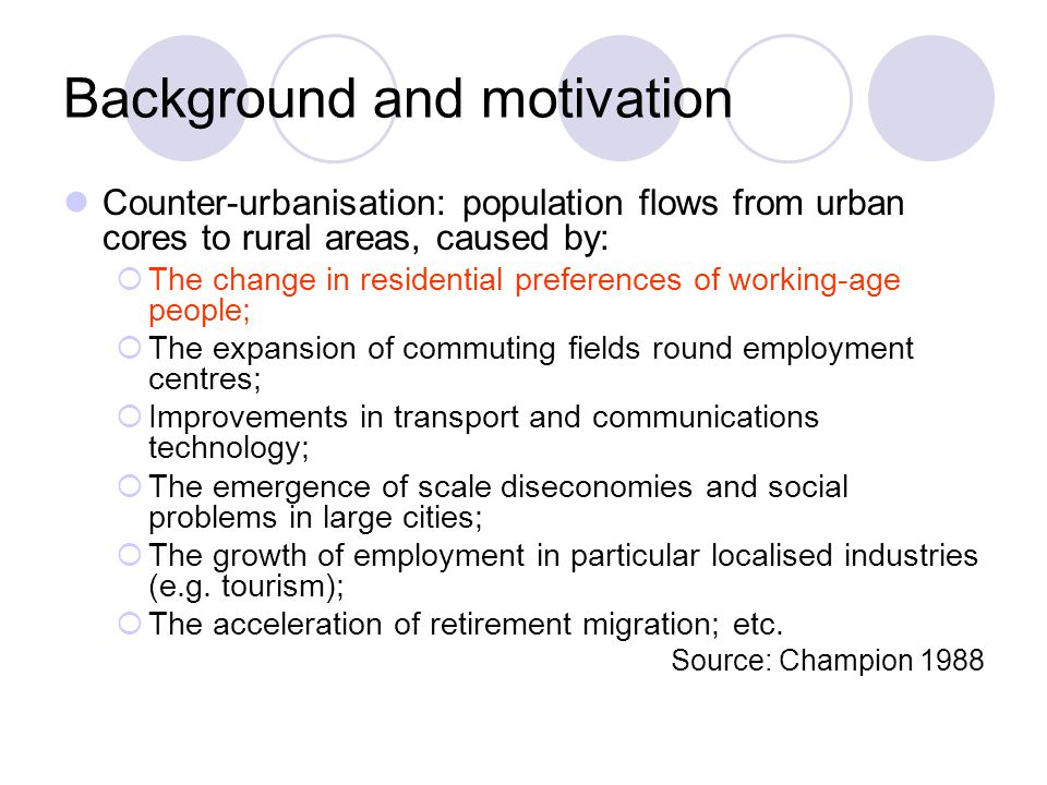 Background and motivation Counter-urbanisation: population flows from urban cores to rural areas, caused by:  The change in residential preferences of working-age people;  The expansion of commuting fields round employment centres;  Improvements in transport and communications technology;  The emergence of scale diseconomies and social problems in large cities;  The growth of employment in particular localised industries (e.g.