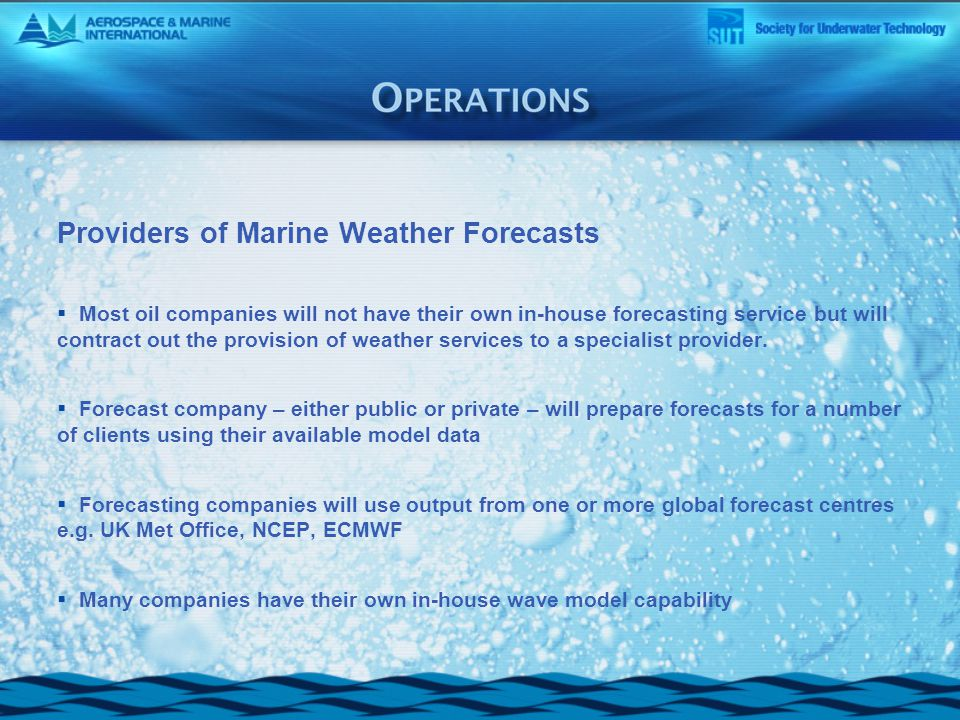 Providers of Marine Weather Forecasts  Most oil companies will not have their own in-house forecasting service but will contract out the provision of weather services to a specialist provider.