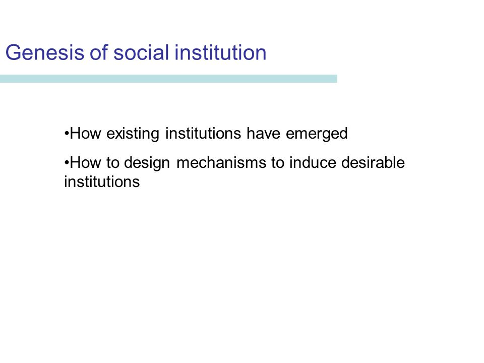 Genesis of social institution Erika Seki Department of Economics University of Aberdeen How existing institutions have emerged How to design mechanisms to induce desirable institutions