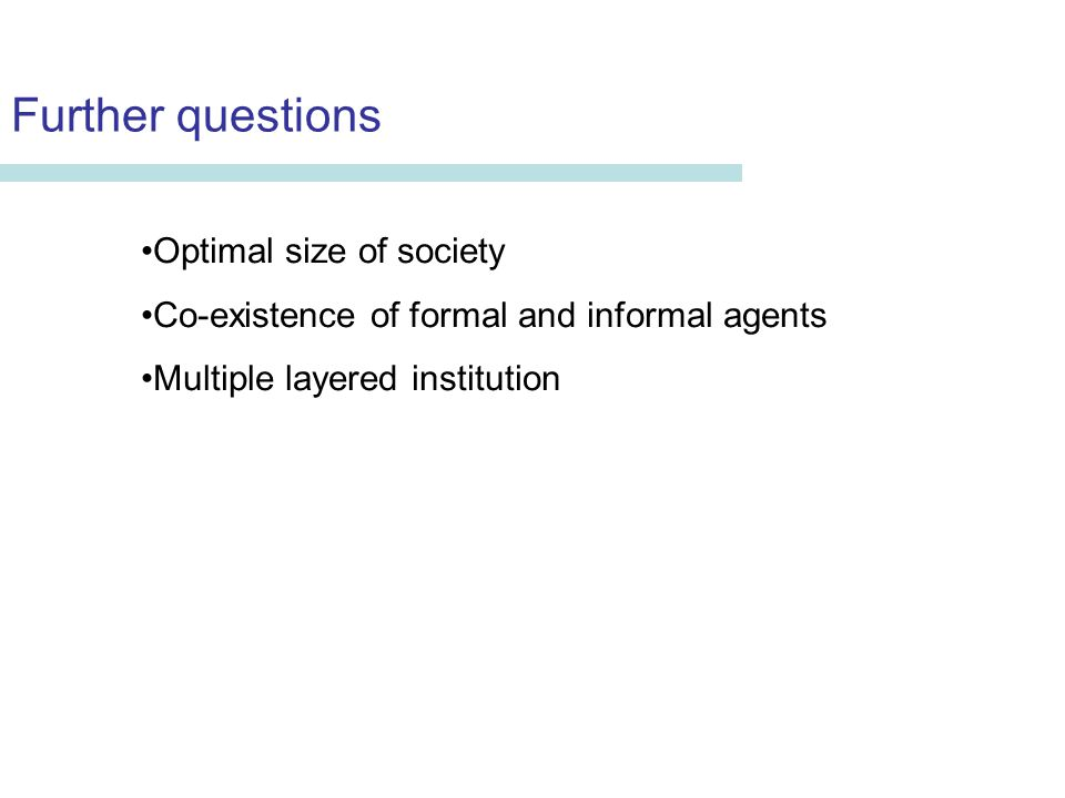 Further questions Erika Seki Department of Economics University of Aberdeen Optimal size of society Co-existence of formal and informal agents Multiple layered institution