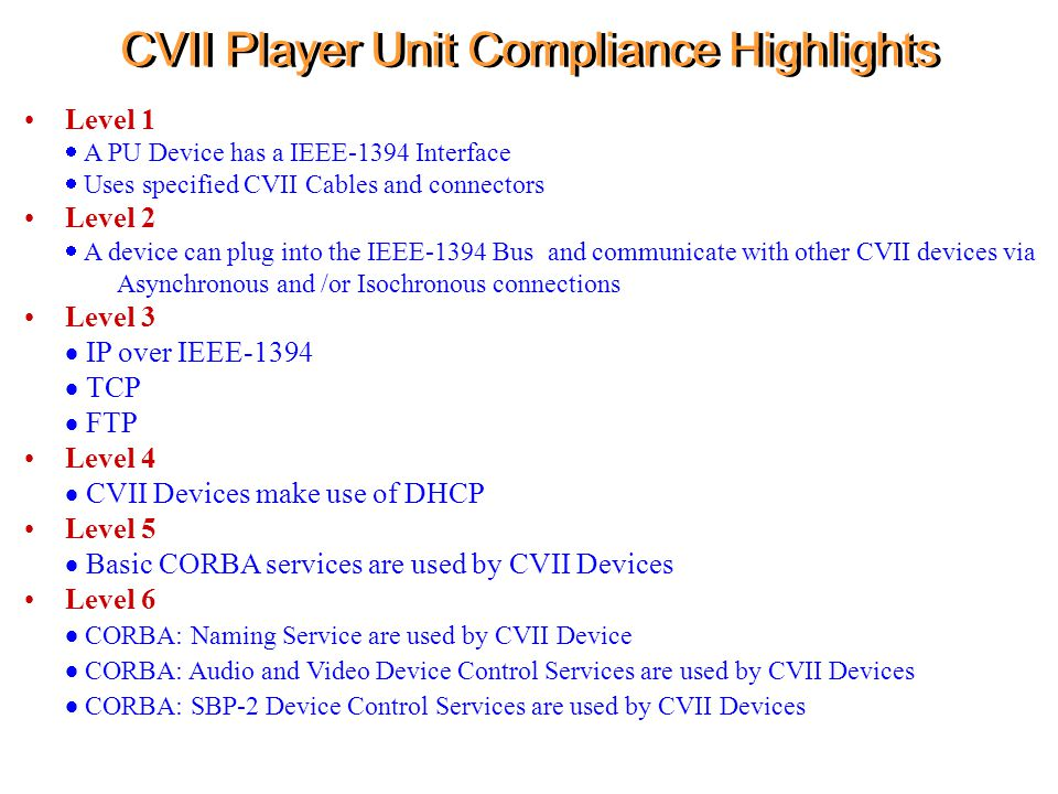 CVII Player Unit Compliance Highlights Level 1  A PU Device has a IEEE-1394 Interface  Uses specified CVII Cables and connectors Level 2  A device can plug into the IEEE-1394 Bus and communicate with other CVII devices via Asynchronous and /or Isochronous connections Level 3  IP over IEEE-1394  TCP  FTP Level 4  CVII Devices make use of DHCP Level 5  Basic CORBA services are used by CVII Devices Level 6  CORBA: Naming Service are used by CVII Device   CORBA: Audio and Video Device Control Services are used by CVII Devices  CORBA: SBP-2 Device Control Services are used by CVII Devices