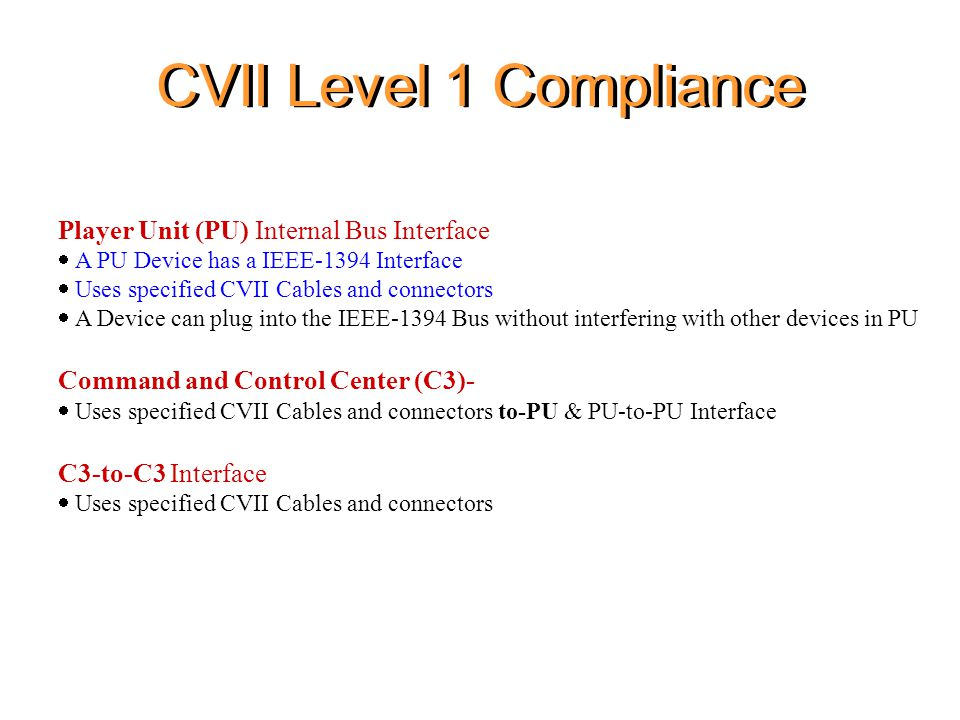 CVII Level 1 Compliance Player Unit (PU) Internal Bus Interface  A PU Device has a IEEE-1394 Interface  Uses specified CVII Cables and connectors  A Device can plug into the IEEE-1394 Bus without interfering with other devices in PU Command and Control Center (C3)-  Uses specified CVII Cables and connectors to-PU & PU-to-PU Interface C3-to-C3 Interface  Uses specified CVII Cables and connectors
