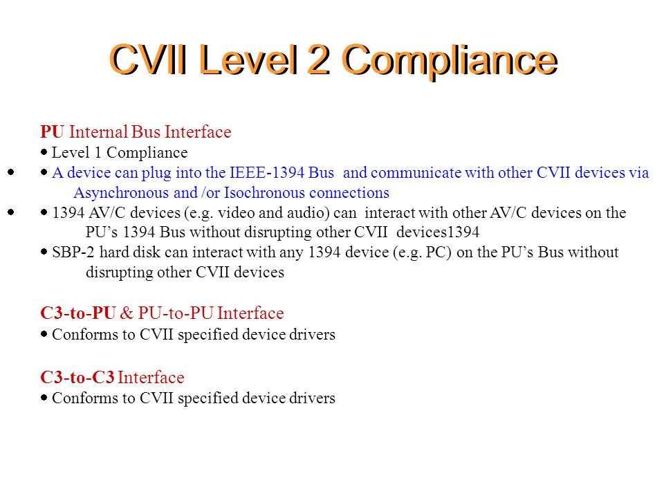 CVII Level 2 Compliance PU Internal Bus Interface  Level 1 Compliance  A device can plug into the IEEE-1394 Bus and communicate with other CVII devices via Asynchronous and /or Isochronous connections  1394 AV/C devices (e.g.