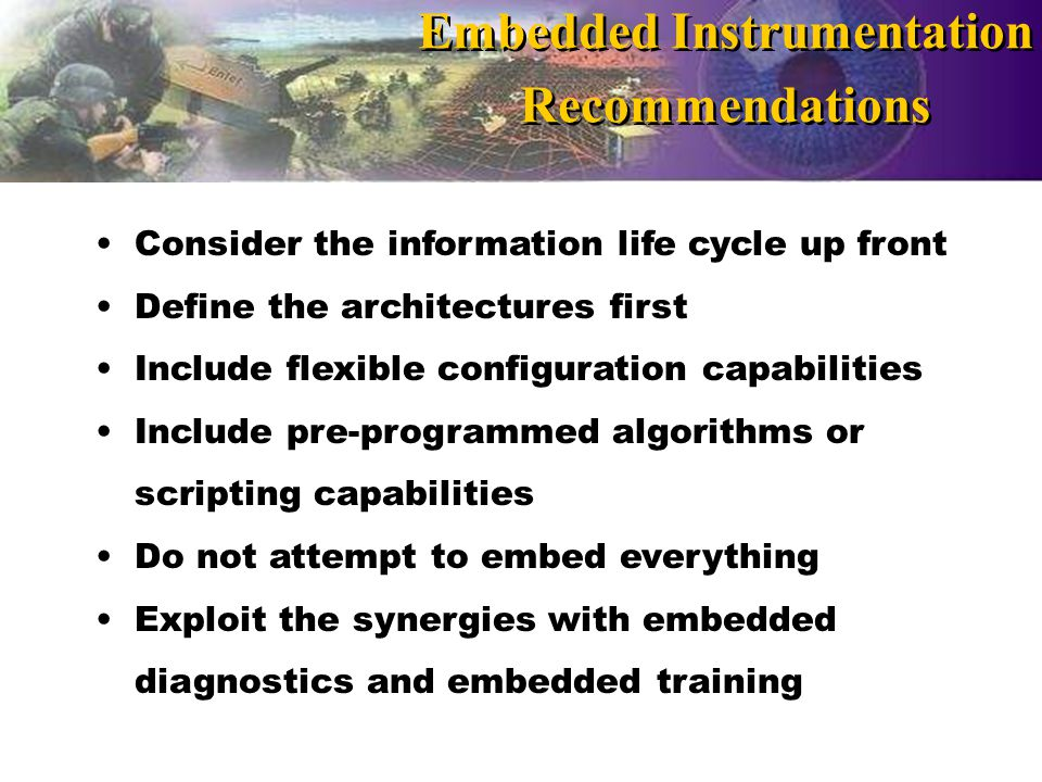Consider the information life cycle up front Define the architectures first Include flexible configuration capabilities Include pre-programmed algorithms or scripting capabilities Do not attempt to embed everything Exploit the synergies with embedded diagnostics and embedded training Embedded Instrumentation Recommendations