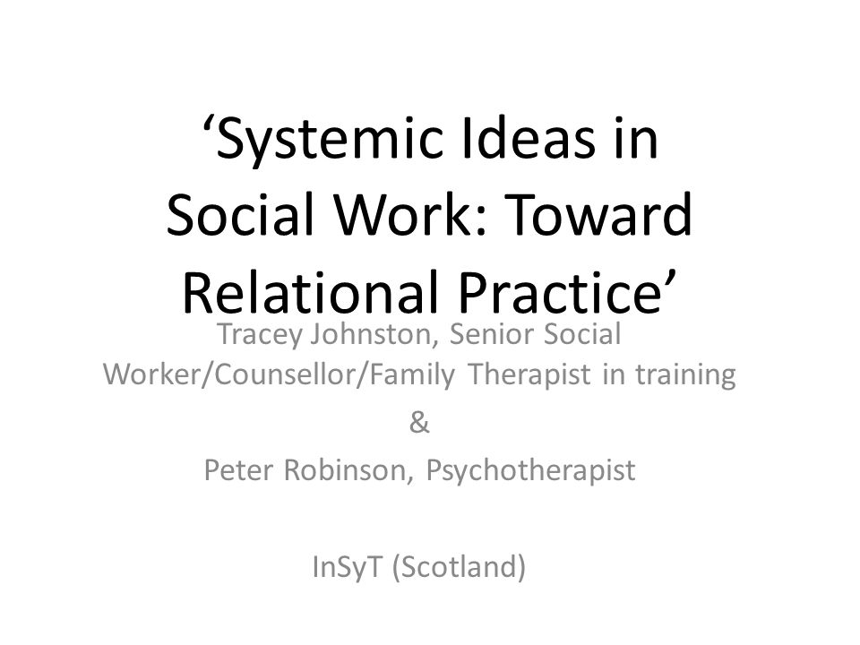 'Systemic Ideas in Social Work: Toward Relational Practice' Tracey Johnston, Senior Social Worker/Counsellor/Family Therapist in training & Peter Robinson, Psychotherapist InSyT (Scotland)