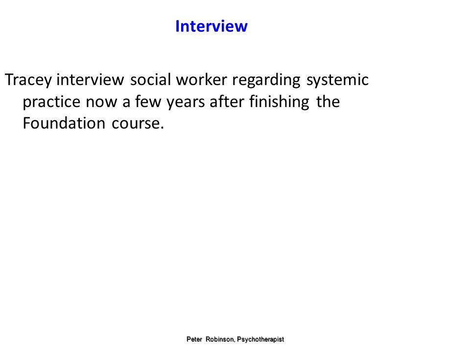 Peter Robinson, Psychotherapist Interview Tracey interview social worker regarding systemic practice now a few years after finishing the Foundation course.