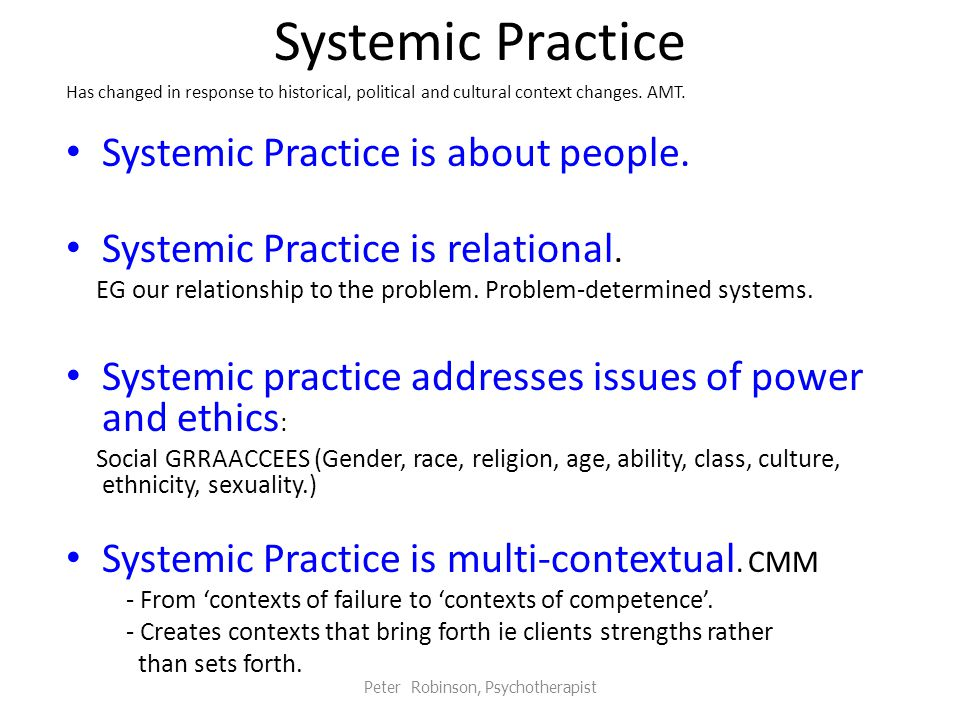 Systemic Practice Has changed in response to historical, political and cultural context changes.