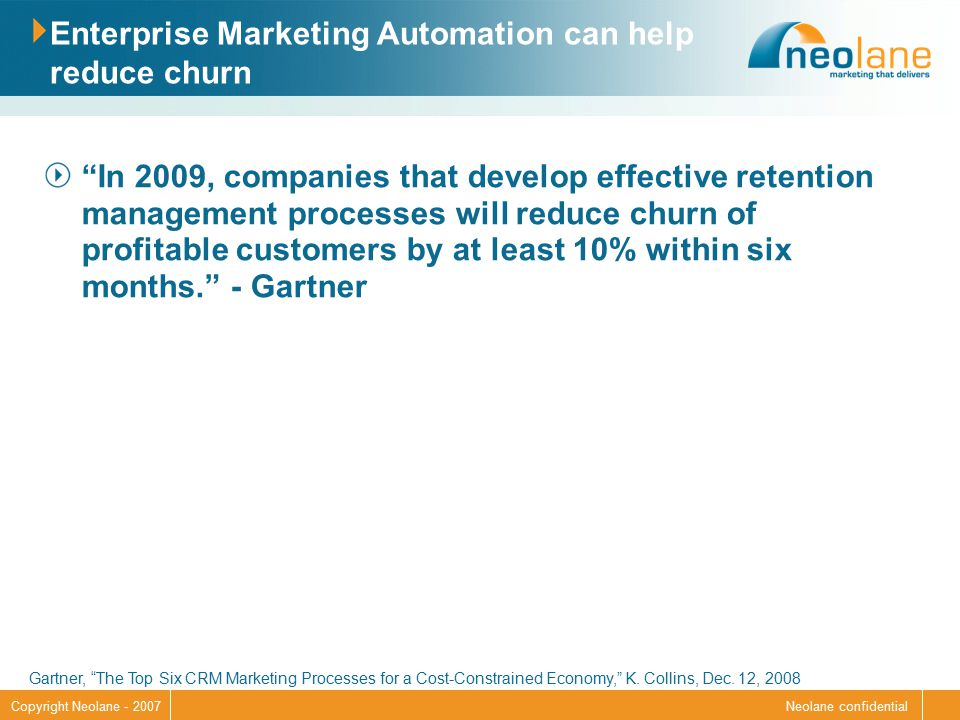 Neolane confidentialCopyright Neolane - 2007 Enterprise Marketing Automation can help reduce churn In 2009, companies that develop effective retention management processes will reduce churn of profitable customers by at least 10% within six months. - Gartner Gartner, The Top Six CRM Marketing Processes for a Cost-Constrained Economy, K.