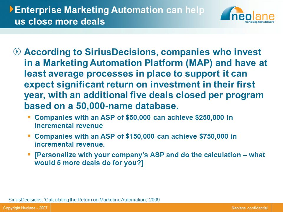 Neolane confidentialCopyright Neolane - 2007 Enterprise Marketing Automation can help us close more deals According to SiriusDecisions, companies who invest in a Marketing Automation Platform (MAP) and have at least average processes in place to support it can expect significant return on investment in their first year, with an additional five deals closed per program based on a 50,000-name database.