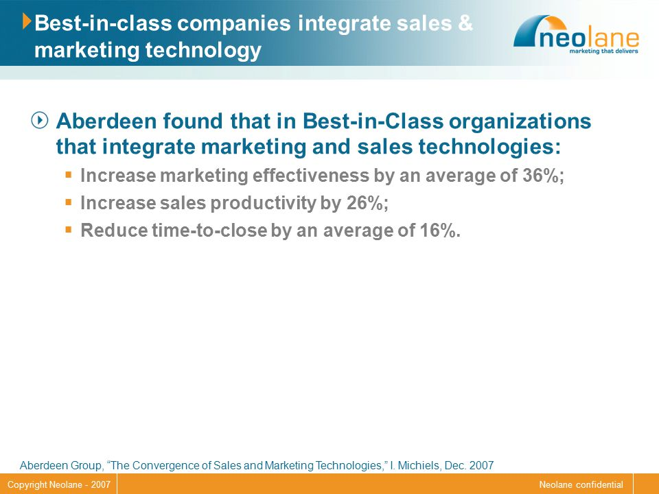 Neolane confidentialCopyright Neolane - 2007 Best-in-class companies integrate sales & marketing technology Aberdeen found that in Best-in-Class organizations that integrate marketing and sales technologies:  Increase marketing effectiveness by an average of 36%;  Increase sales productivity by 26%;  Reduce time-to-close by an average of 16%.