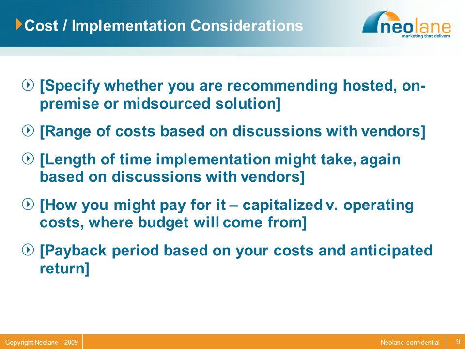 Neolane confidentialCopyright Neolane - 2009 Cost / Implementation Considerations [Specify whether you are recommending hosted, on- premise or midsourced solution] [Range of costs based on discussions with vendors] [Length of time implementation might take, again based on discussions with vendors] [How you might pay for it – capitalized v.