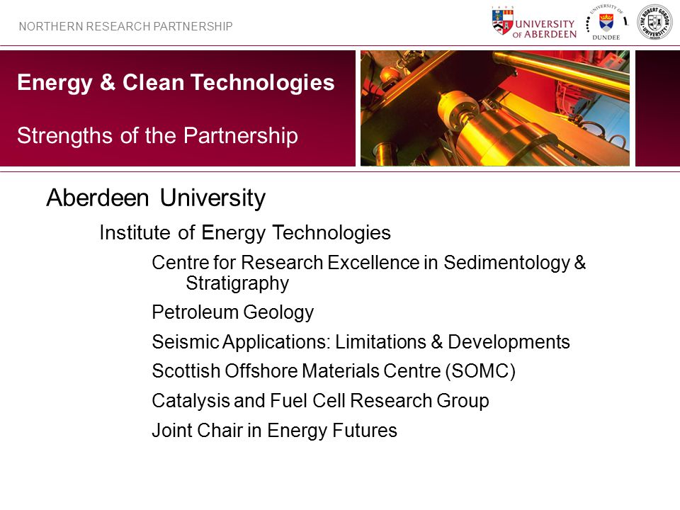 Energy & Clean Technologies NORTHERN RESEARCH PARTNERSHIP Strengths of the Partnership Aberdeen University Institute of Energy Technologies Centre for Research Excellence in Sedimentology & Stratigraphy Petroleum Geology Seismic Applications: Limitations & Developments Scottish Offshore Materials Centre (SOMC) Catalysis and Fuel Cell Research Group Joint Chair in Energy Futures