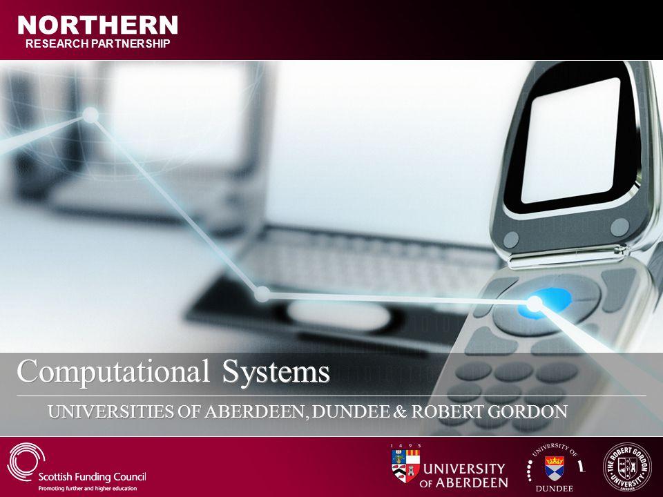 Computational Systems UNIVERSITIES OF ABERDEEN, DUNDEE & ROBERT GORDON RESEARCH PARTNERSHIP NORTHERN