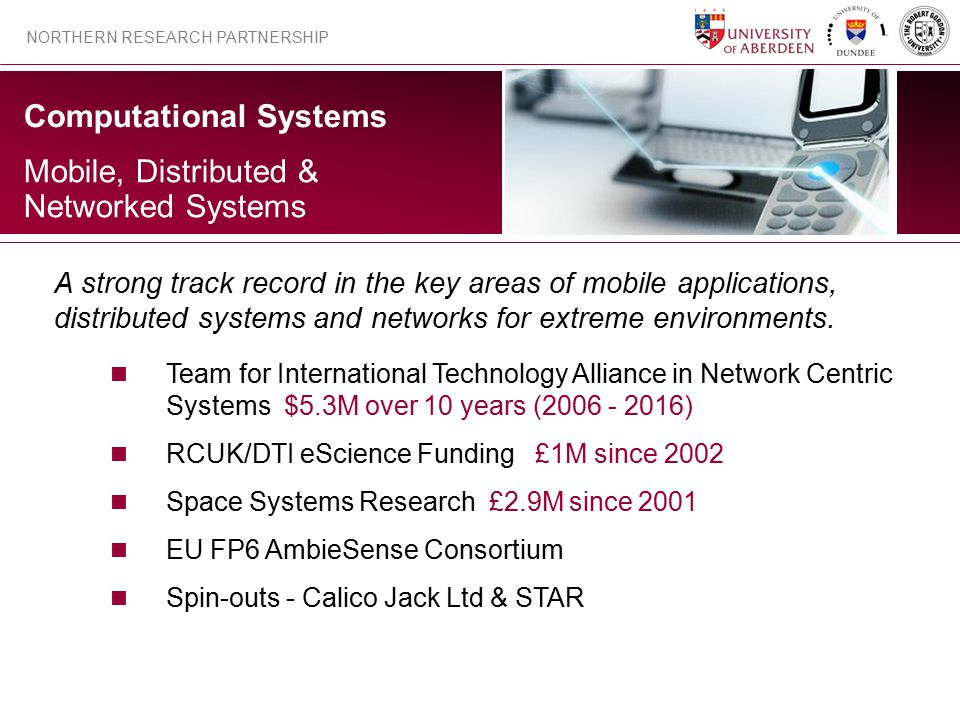 Computational Systems NORTHERN RESEARCH PARTNERSHIP Mobile, Distributed & Networked Systems A strong track record in the key areas of mobile applications, distributed systems and networks for extreme environments.