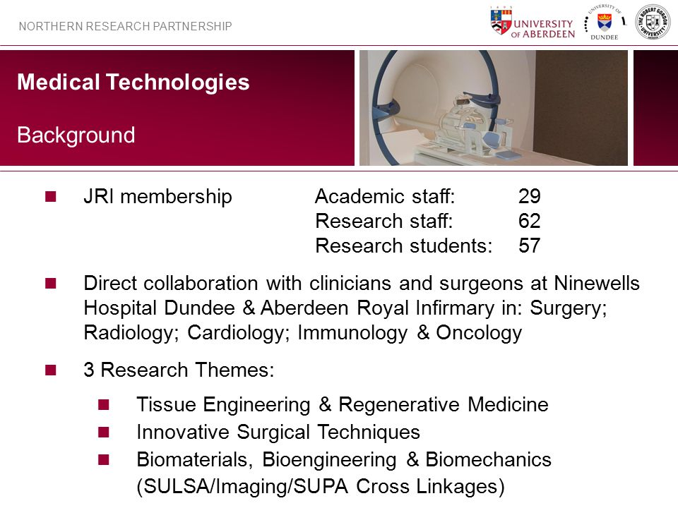 Medical Technologies NORTHERN RESEARCH PARTNERSHIP JRI membershipAcademic staff:29 Research staff:62 Research students:57 Direct collaboration with cl