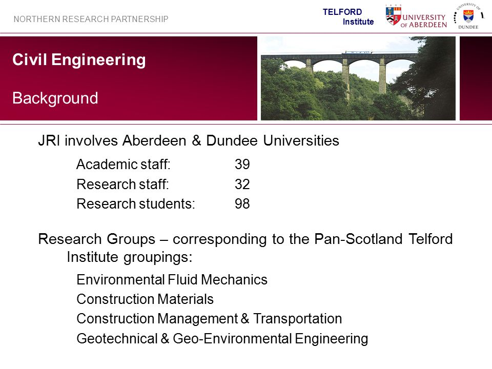 Civil Engineering NORTHERN RESEARCH PARTNERSHIP TELFORD Institute Background JRI involves Aberdeen & Dundee Universities Academic staff:39 Research st
