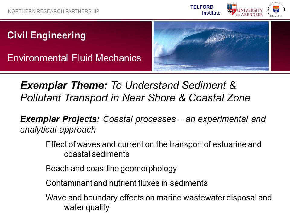Civil Engineering NORTHERN RESEARCH PARTNERSHIP TELFORD Institute Environmental Fluid Mechanics Exemplar Projects: Coastal processes – an experimental and analytical approach Effect of waves and current on the transport of estuarine and coastal sediments Beach and coastline geomorphology Contaminant and nutrient fluxes in sediments Wave and boundary effects on marine wastewater disposal and water quality Exemplar Theme: To Understand Sediment & Pollutant Transport in Near Shore & Coastal Zone