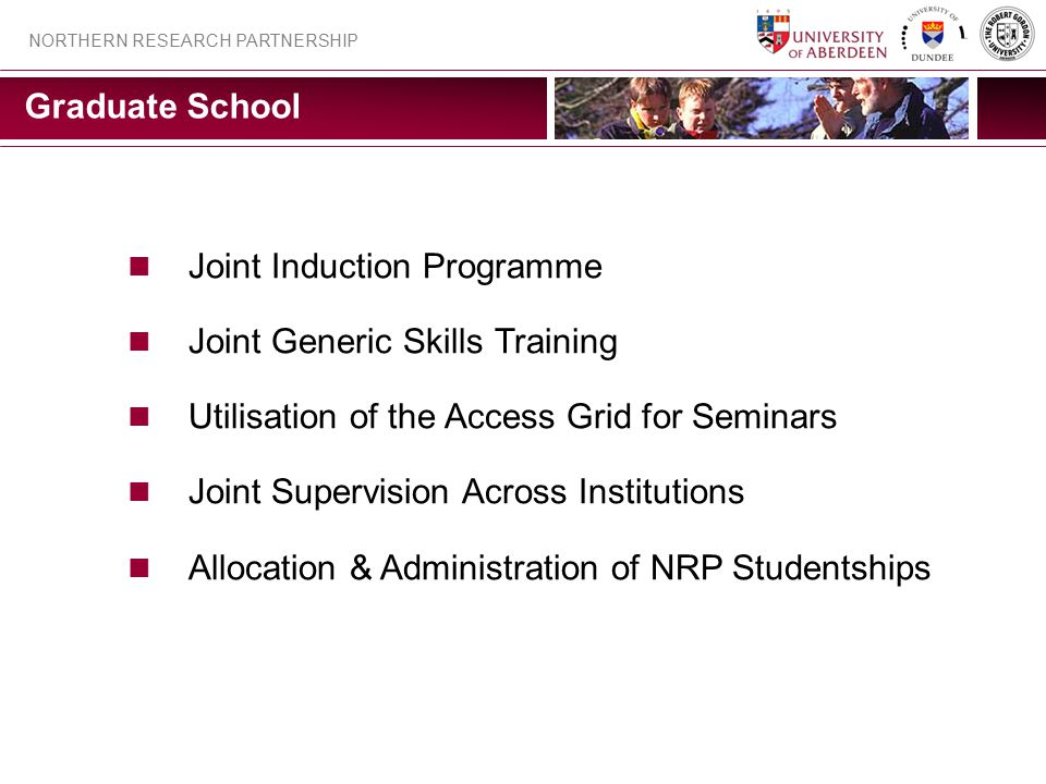 NORTHERN RESEARCH PARTNERSHIP Graduate School Joint Induction Programme Joint Generic Skills Training Utilisation of the Access Grid for Seminars Joint Supervision Across Institutions Allocation & Administration of NRP Studentships