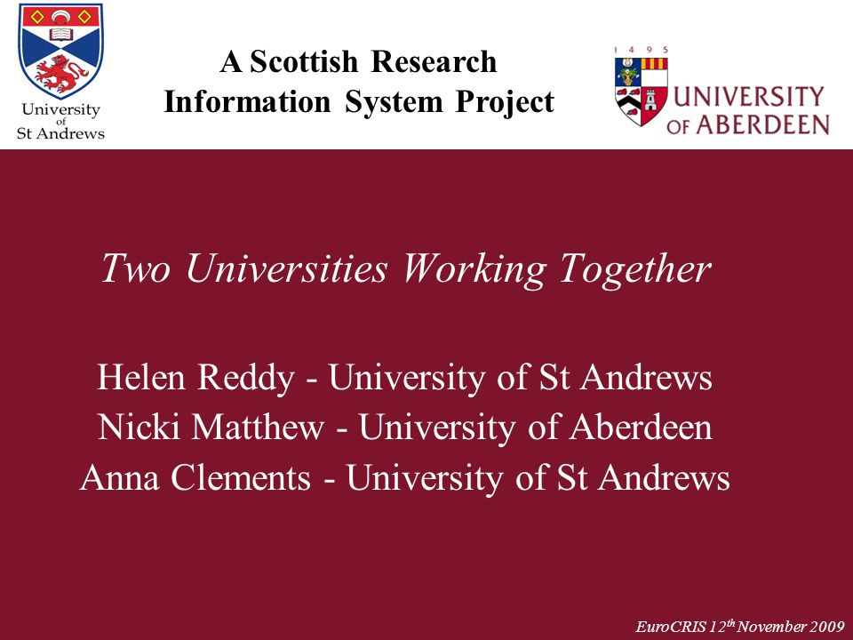 EuroCRIS 12 th November 2009 Two Universities Working Together Helen Reddy - University of St Andrews Nicki Matthew - University of Aberdeen Anna Clem