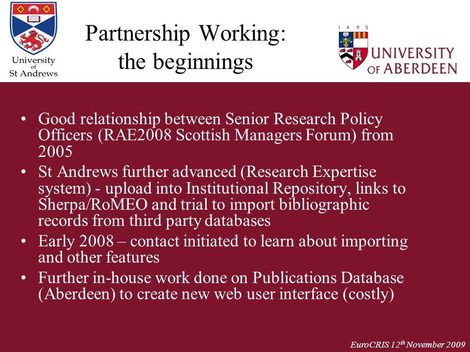 EuroCRIS 12 th November 2009 Partnership Working: the beginnings Good relationship between Senior Research Policy Officers (RAE2008 Scottish Managers