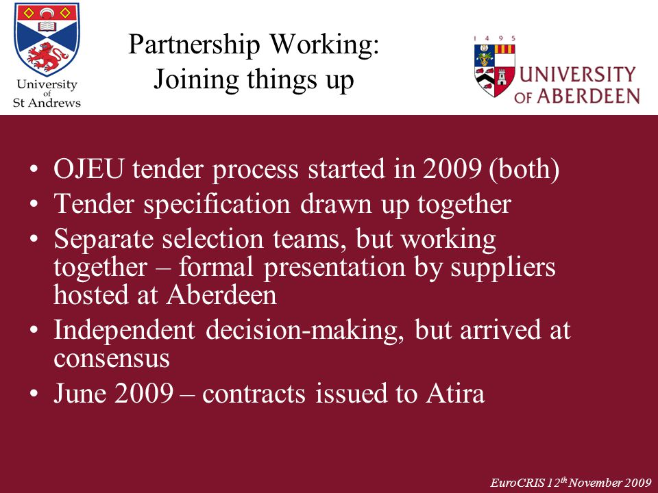 EuroCRIS 12 th November 2009 Partnership Working: Joining things up OJEU tender process started in 2009 (both) Tender specification drawn up together