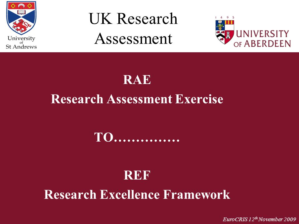 EuroCRIS 12 th November 2009 UK Research Assessment RAE Research Assessment Exercise TO…………… REF Research Excellence Framework