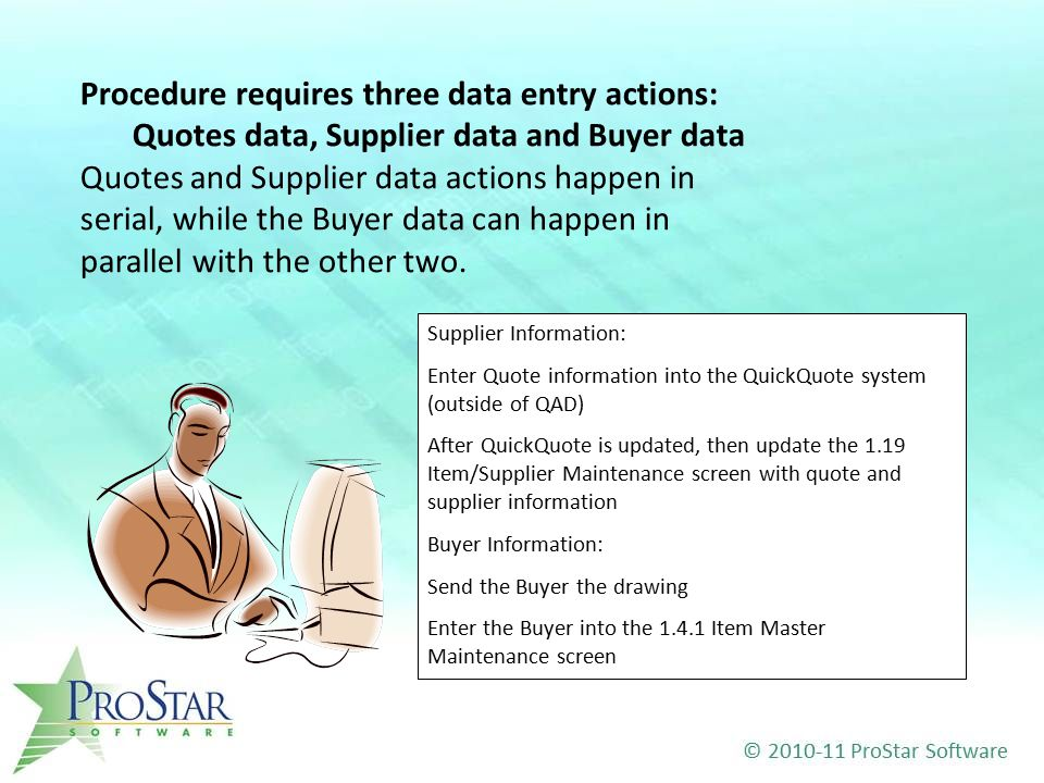 Supplier Information: Enter Quote information into the QuickQuote system (outside of QAD) After QuickQuote is updated, then update the 1.19 Item/Supplier Maintenance screen with quote and supplier information Buyer Information: Send the Buyer the drawing Enter the Buyer into the 1.4.1 Item Master Maintenance screen Procedure requires three data entry actions: Quotes data, Supplier data and Buyer data Quotes and Supplier data actions happen in serial, while the Buyer data can happen in parallel with the other two.