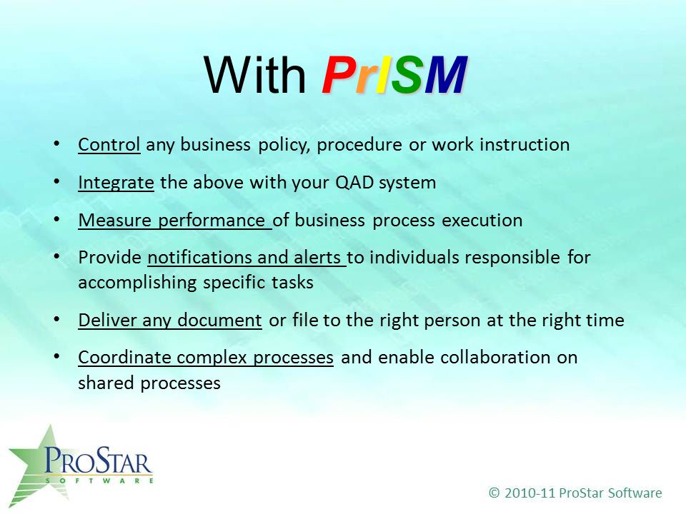Control any business policy, procedure or work instruction Integrate the above with your QAD system Measure performance of business process execution Provide notifications and alerts to individuals responsible for accomplishing specific tasks Deliver any document or file to the right person at the right time Coordinate complex processes and enable collaboration on shared processes PrISM With PrISM