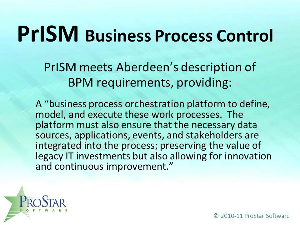 PrISM Business Process Control PrISM meets Aberdeen's description of BPM requirements, providing: A business process orchestration platform to define, model, and execute these work processes.
