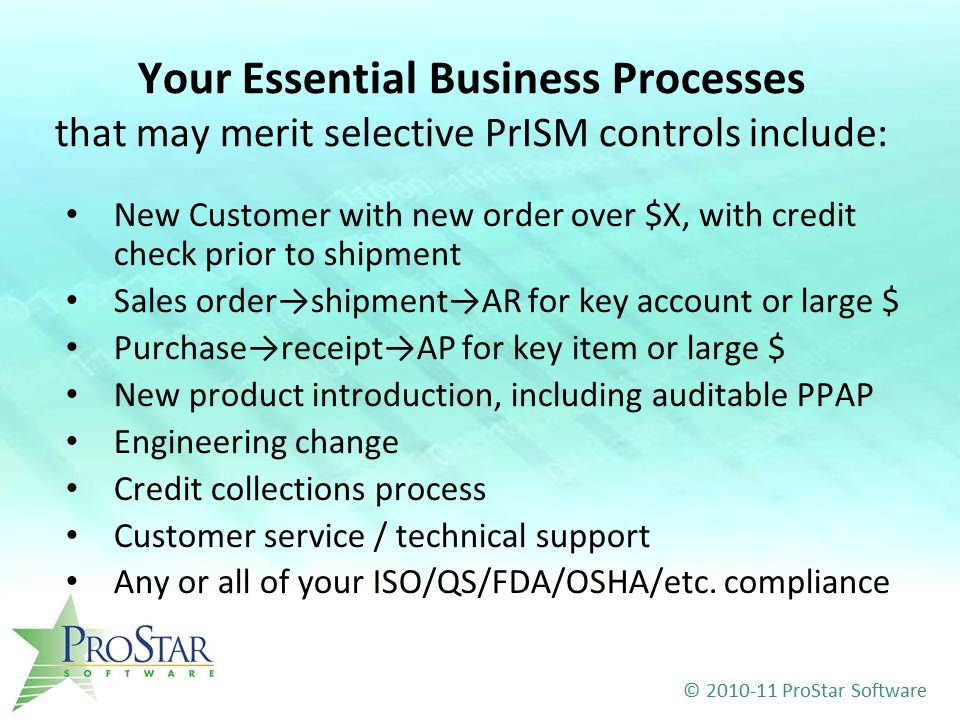 Your Essential Business Processes that may merit selective PrISM controls include: New Customer with new order over $X, with credit check prior to shipment Sales order→shipment→AR for key account or large $ Purchase→receipt→AP for key item or large $ New product introduction, including auditable PPAP Engineering change Credit collections process Customer service / technical support Any or all of your ISO/QS/FDA/OSHA/etc.