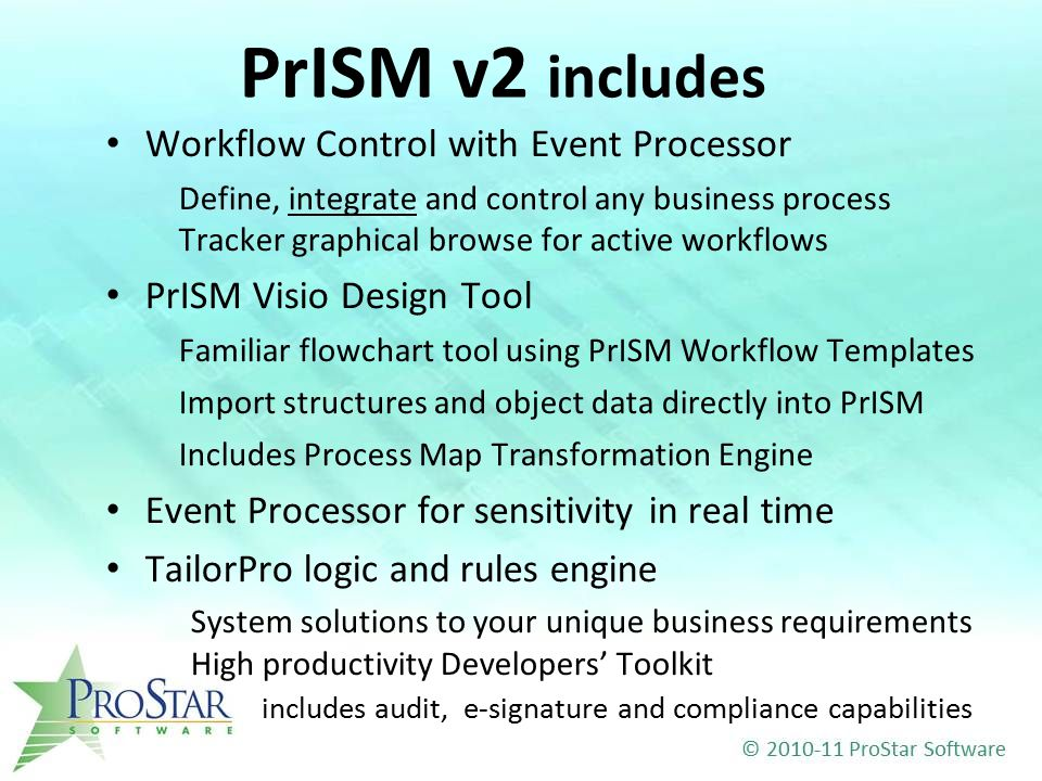 PrISM v2 includes Workflow Control with Event Processor Define, integrate and control any business process Tracker graphical browse for active workflows PrISM Visio Design Tool Familiar flowchart tool using PrISM Workflow Templates Import structures and object data directly into PrISM Includes Process Map Transformation Engine Event Processor for sensitivity in real time TailorPro logic and rules engine System solutions to your unique business requirements High productivity Developers' Toolkit includes audit, e-signature and compliance capabilities