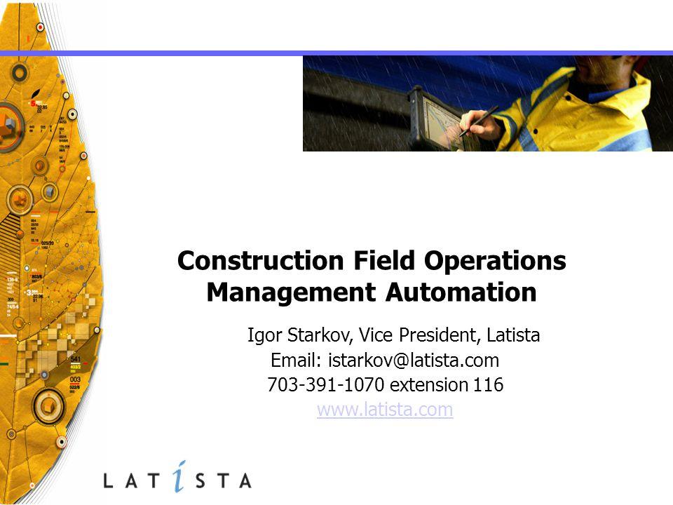Construction Field Operations Management Automation Igor Starkov, Vice President, Latista Email: istarkov@latista.com 703-391-1070 extension 116 www.l