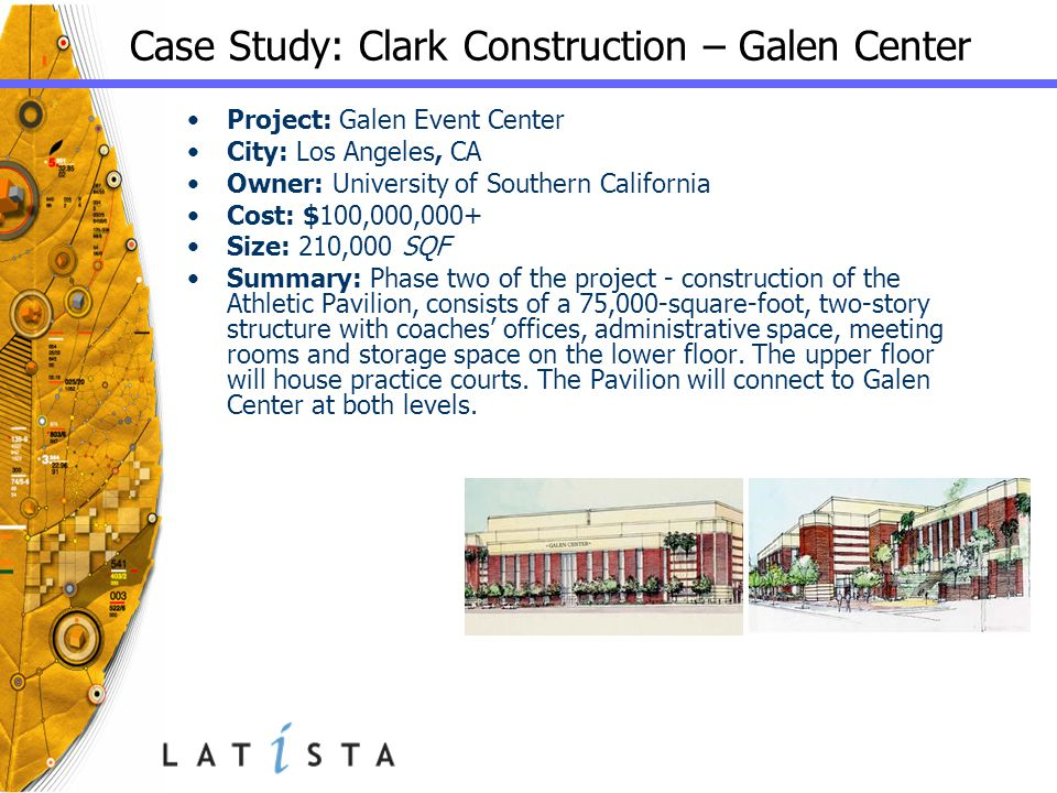 Case Study: Clark Construction – Galen Center Project: Galen Event Center City: Los Angeles, CA Owner: University of Southern California Cost: $100,000,000+ Size: 210,000 SQF Summary: Phase two of the project - construction of the Athletic Pavilion, consists of a 75,000-square-foot, two-story structure with coaches' offices, administrative space, meeting rooms and storage space on the lower floor.