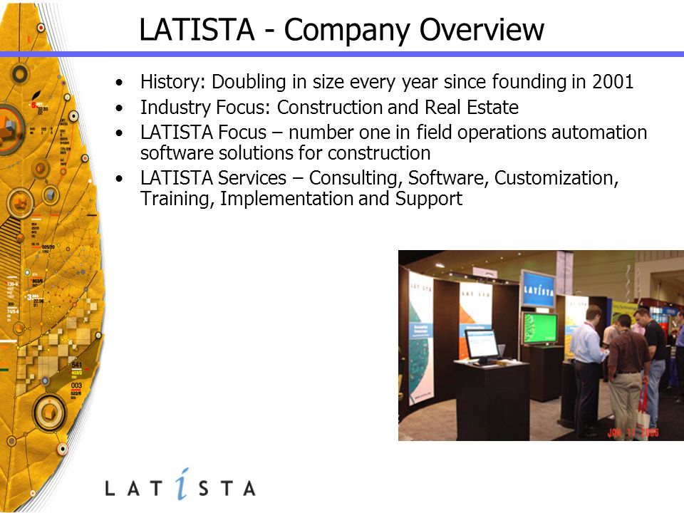 LATISTA - Company Overview History: Doubling in size every year since founding in 2001 Industry Focus: Construction and Real Estate LATISTA Focus – number one in field operations automation software solutions for construction LATISTA Services – Consulting, Software, Customization, Training, Implementation and Support