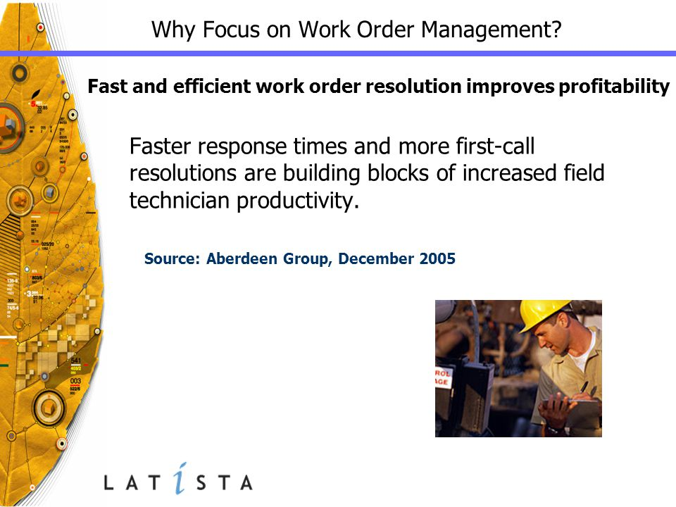 Why Focus on Work Order Management? Source: Aberdeen Group, December 2005 Fast and efficient work order resolution improves profitability Faster respo