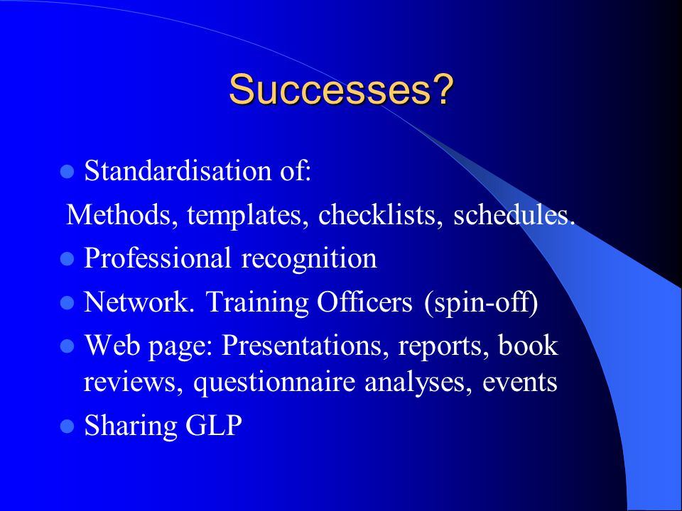 Successes. Standardisation of: Methods, templates, checklists, schedules.
