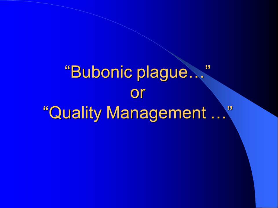 Bubonic plague… or Quality Management …