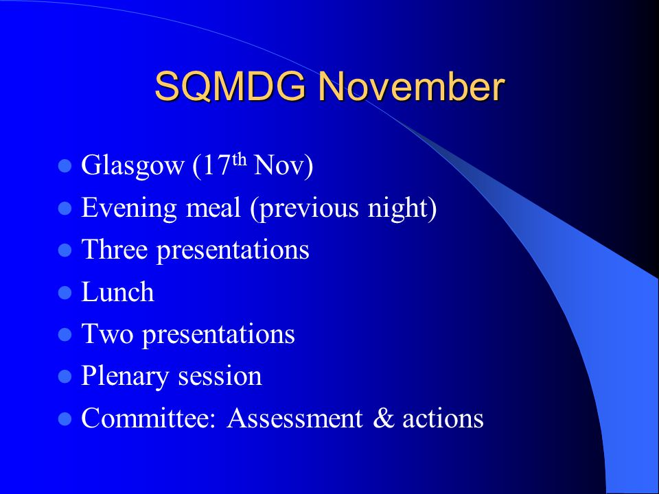 SQMDG November Glasgow (17 th Nov) Evening meal (previous night) Three presentations Lunch Two presentations Plenary session Committee: Assessment & actions