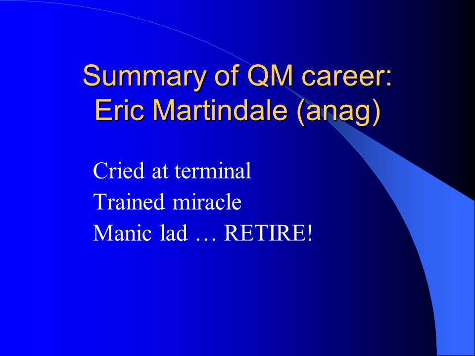 Summary of QM career: Eric Martindale (anag) Cried at terminal Trained miracle Manic lad … RETIRE!