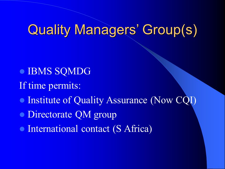 Quality Managers' Group(s) IBMS SQMDG If time permits: Institute of Quality Assurance (Now CQI) Directorate QM group International contact (S Africa)