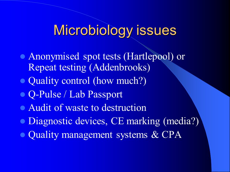 Microbiology issues Anonymised spot tests (Hartlepool) or Repeat testing (Addenbrooks) Quality control (how much?) Q-Pulse / Lab Passport Audit of waste to destruction Diagnostic devices, CE marking (media?) Quality management systems & CPA