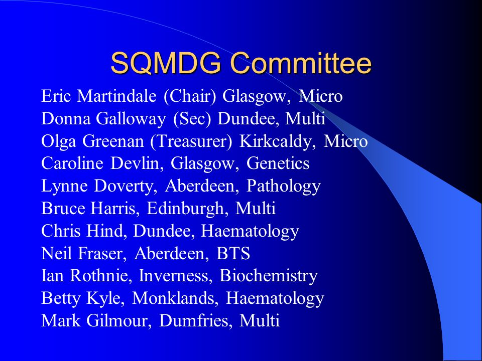 SQMDG Committee Eric Martindale (Chair) Glasgow, Micro Donna Galloway (Sec) Dundee, Multi Olga Greenan (Treasurer) Kirkcaldy, Micro Caroline Devlin, Glasgow, Genetics Lynne Doverty, Aberdeen, Pathology Bruce Harris, Edinburgh, Multi Chris Hind, Dundee, Haematology Neil Fraser, Aberdeen, BTS Ian Rothnie, Inverness, Biochemistry Betty Kyle, Monklands, Haematology Mark Gilmour, Dumfries, Multi