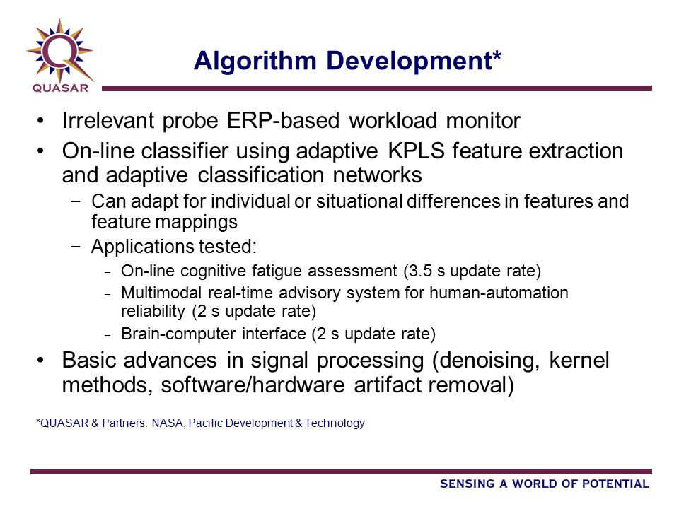 Algorithm Development* Irrelevant probe ERP-based workload monitor On-line classifier using adaptive KPLS feature extraction and adaptive classification networks −Can adapt for individual or situational differences in features and feature mappings −Applications tested: − On-line cognitive fatigue assessment (3.5 s update rate) − Multimodal real-time advisory system for human-automation reliability (2 s update rate) − Brain-computer interface (2 s update rate) Basic advances in signal processing (denoising, kernel methods, software/hardware artifact removal) *QUASAR & Partners: NASA, Pacific Development & Technology