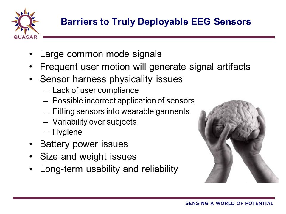 Barriers to Truly Deployable EEG Sensors Large common mode signals Frequent user motion will generate signal artifacts Sensor harness physicality issues –Lack of user compliance –Possible incorrect application of sensors –Fitting sensors into wearable garments –Variability over subjects –Hygiene Battery power issues Size and weight issues Long-term usability and reliability