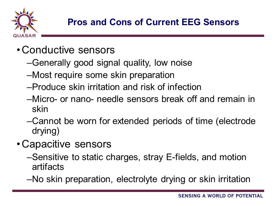 Pros and Cons of Current EEG Sensors Conductive sensors –Generally good signal quality, low noise –Most require some skin preparation –Produce skin ir