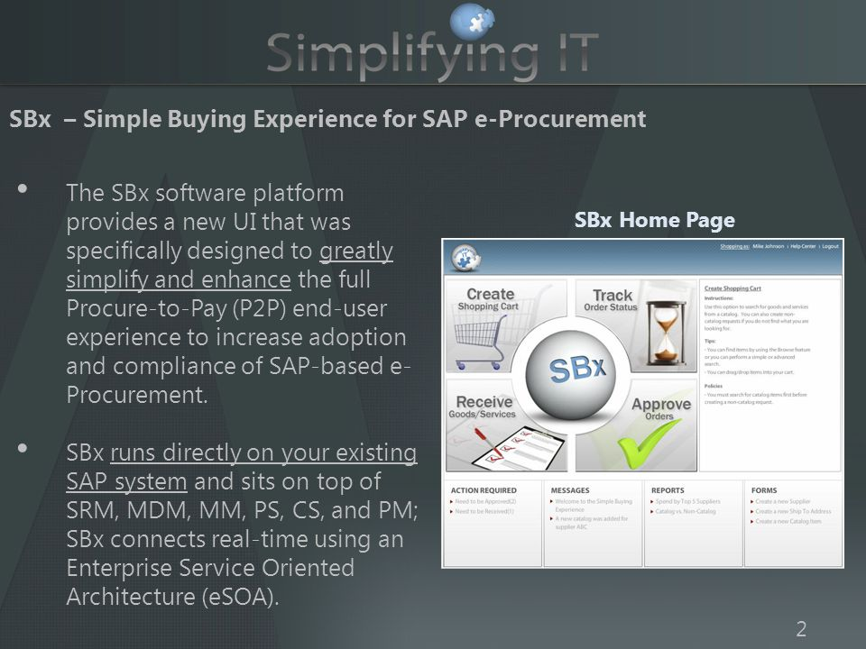 SBx – Simple Buying Experience for SAP e-Procurement 2 SBx Home Page The SBx software platform provides a new UI that was specifically designed to greatly simplify and enhance the full Procure-to-Pay (P2P) end-user experience to increase adoption and compliance of SAP-based e- Procurement.
