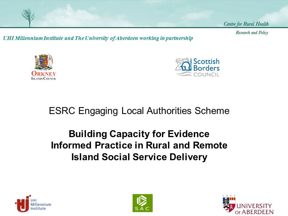 UHI Millennium Institute and The University of Aberdeen working in partnership ESRC Engaging Local Authorities Scheme Building Capacity for Evidence Informed Practice in Rural and Remote Island Social Service Delivery