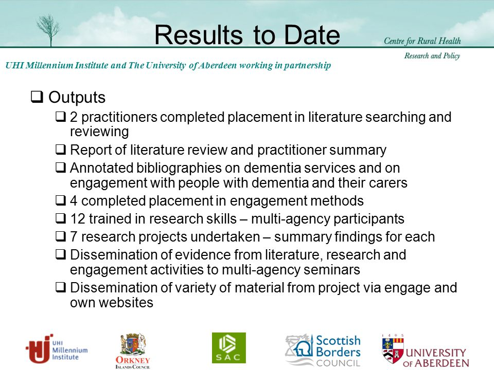 UHI Millennium Institute and The University of Aberdeen working in partnership Results to Date  Outputs  2 practitioners completed placement in literature searching and reviewing  Report of literature review and practitioner summary  Annotated bibliographies on dementia services and on engagement with people with dementia and their carers  4 completed placement in engagement methods  12 trained in research skills – multi-agency participants  7 research projects undertaken – summary findings for each  Dissemination of evidence from literature, research and engagement activities to multi-agency seminars  Dissemination of variety of material from project via engage and own websites